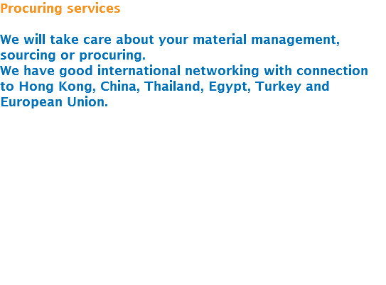 Procuring services We will take care about your material management, sourcing or procuring. We have good international networking with connection to Hong Kong, China, Thailand, Egypt, Turkey and European Union. - Request for quotation - Bidding process - Evaulation of bids - Scorecarding - Saving strategies - Contract management - Ordering management - Forecasting - Supply Chain Management - Purchasing